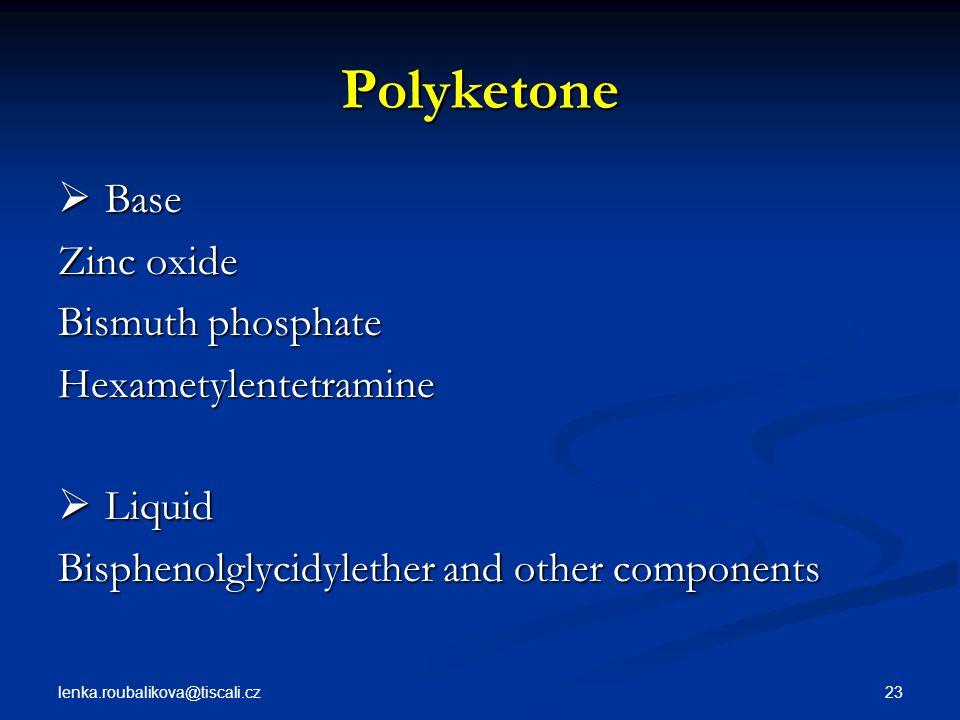 lenka.roubalikova@tiscali.cz 23 Polyketone  Base Zinc oxide Bismuth phosphate Hexametylentetramine  Liquid Bisphenolglycidylether and other componen