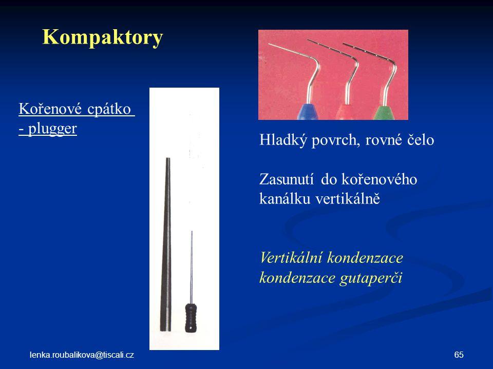 lenka.roubalikova@tiscali.cz 65 Kořenové cpátko - plugger Hladký povrch, rovné čelo Zasunutí do kořenového kanálku vertikálně Vertikální kondenzace ko