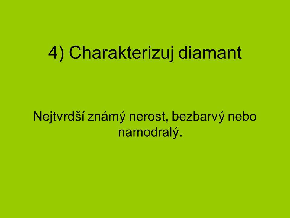 4) Charakterizuj diamant Nejtvrdší známý nerost, bezbarvý nebo namodralý.