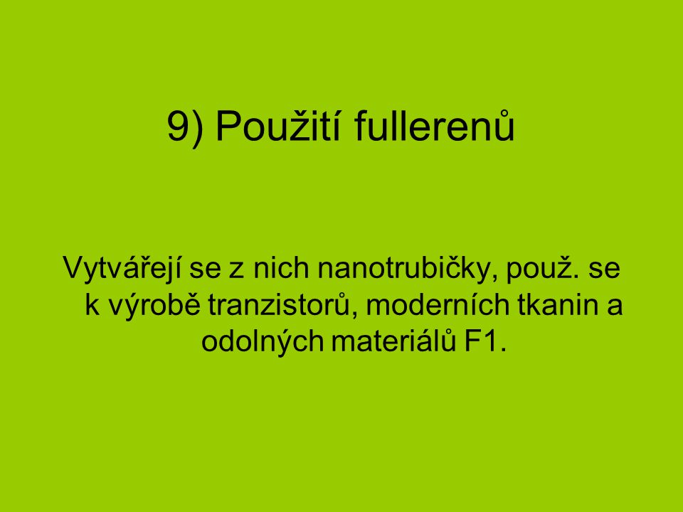 9) Použití fullerenů Vytvářejí se z nich nanotrubičky, použ. se k výrobě tranzistorů, moderních tkanin a odolných materiálů F1.