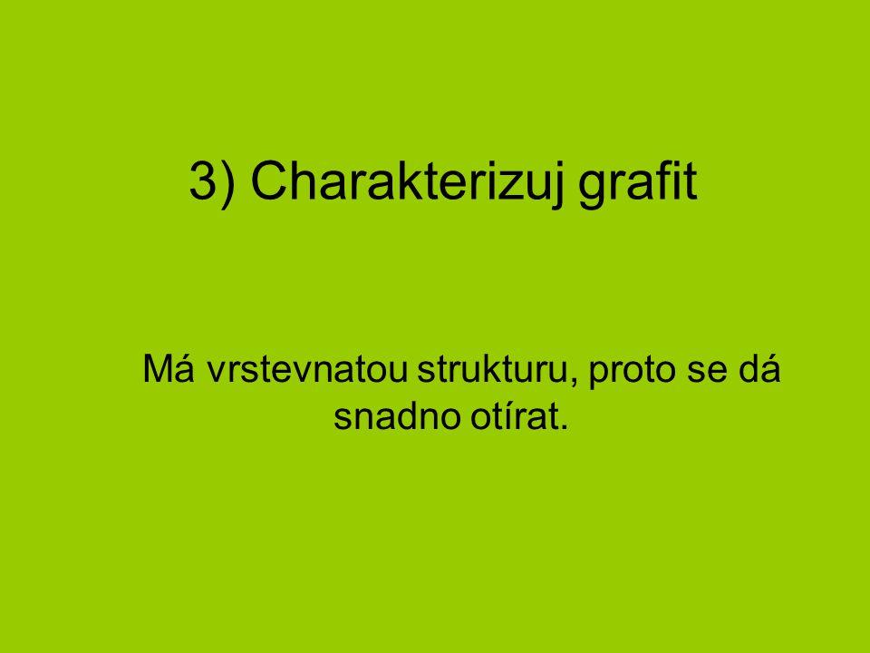 3) Charakterizuj grafit Má vrstevnatou strukturu, proto se dá snadno otírat.