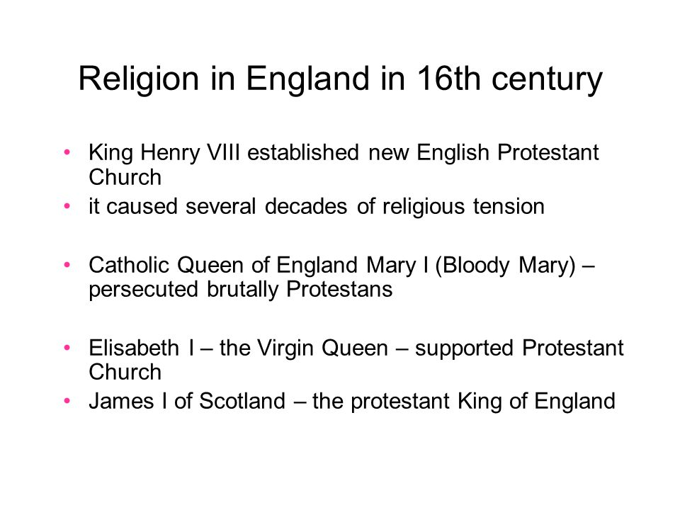 Religion in England in 16th century King Henry VIII established new English Protestant Church it caused several decades of religious tension Catholic Queen of England Mary I (Bloody Mary) – persecuted brutally Protestans Elisabeth I – the Virgin Queen – supported Protestant Church James I of Scotland – the protestant King of England