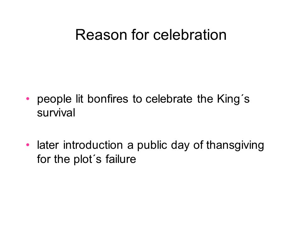 Reason for celebration people lit bonfires to celebrate the King´s survival later introduction a public day of thansgiving for the plot´s failure