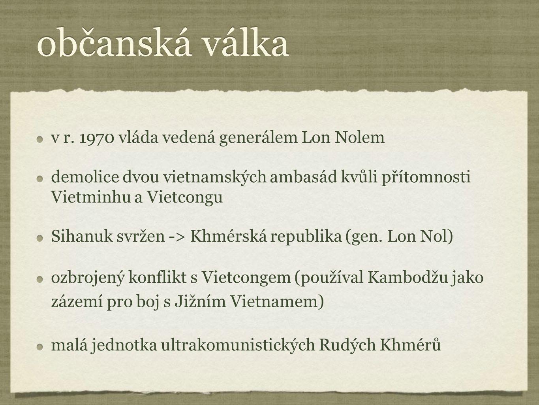 občanská válka v r. 1970 vláda vedená generálem Lon Nolem demolice dvou vietnamských ambasád kvůli přítomnosti Vietminhu a Vietcongu Sihanuk svržen ->