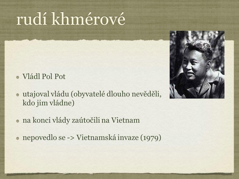 rudí khmérové Vládl Pol Pot utajoval vládu (obyvatelé dlouho nevěděli, kdo jim vládne) na konci vlády zaútočili na Vietnam nepovedlo se -> Vietnamská