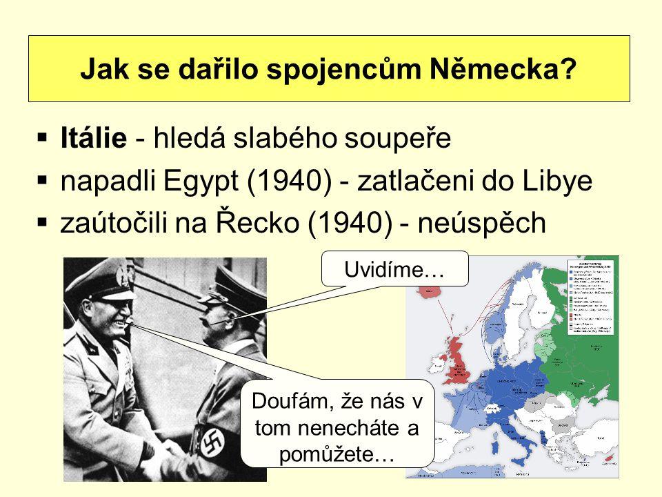 Itálie - hledá slabého soupeře  napadli Egypt (1940) - zatlačeni do Libye  zaútočili na Řecko (1940) - neúspěch Jak se dařilo spojencům Německa? D