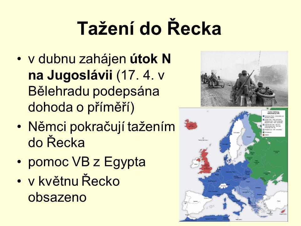 Tažení do Řecka v dubnu zahájen útok N na Jugoslávii (17. 4. v Bělehradu podepsána dohoda o příměří) Němci pokračují tažením do Řecka pomoc VB z Egypt
