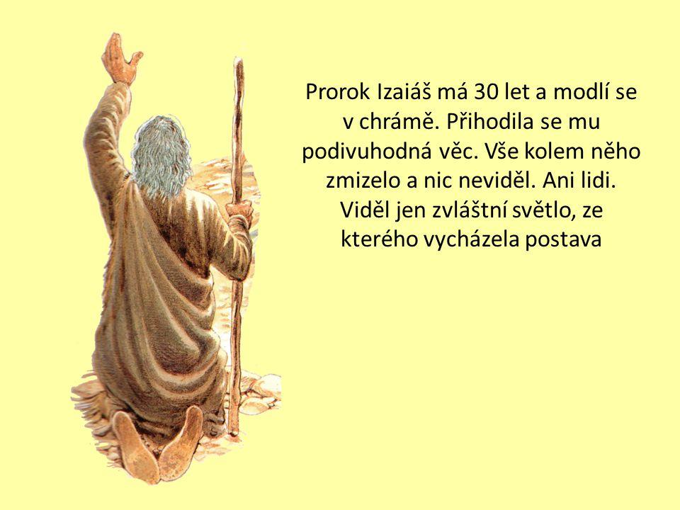 Prorok Izaiáš má 30 let a modlí se v chrámě.Přihodila se mu podivuhodná věc.