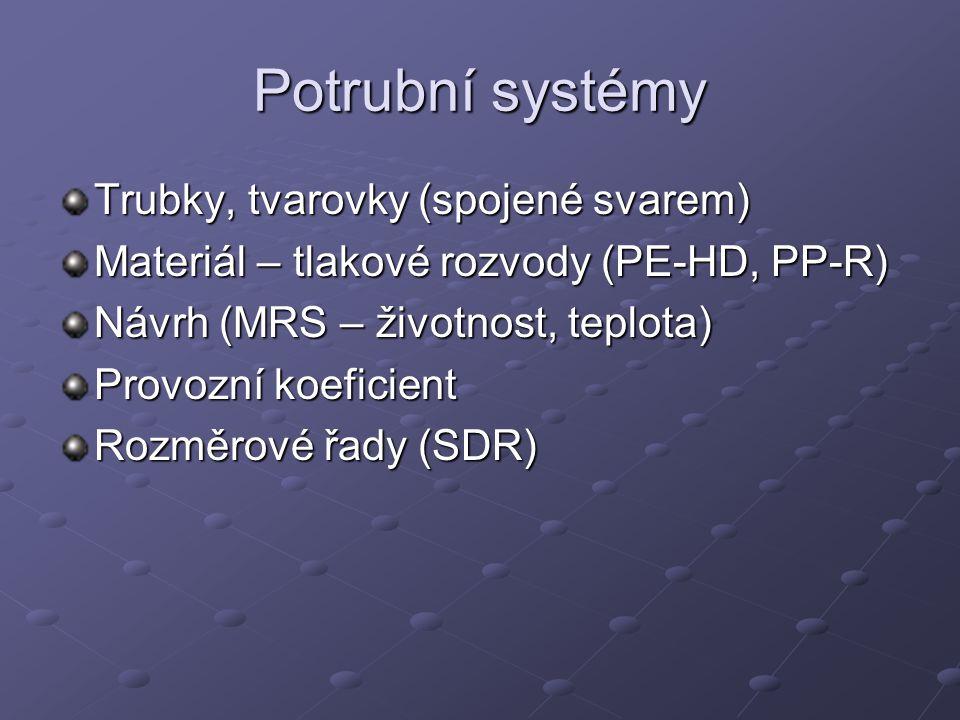Potrubní systémy Trubky, tvarovky (spojené svarem) Materiál – tlakové rozvody (PE-HD, PP-R) Návrh (MRS – životnost, teplota) Provozní koeficient Rozmě