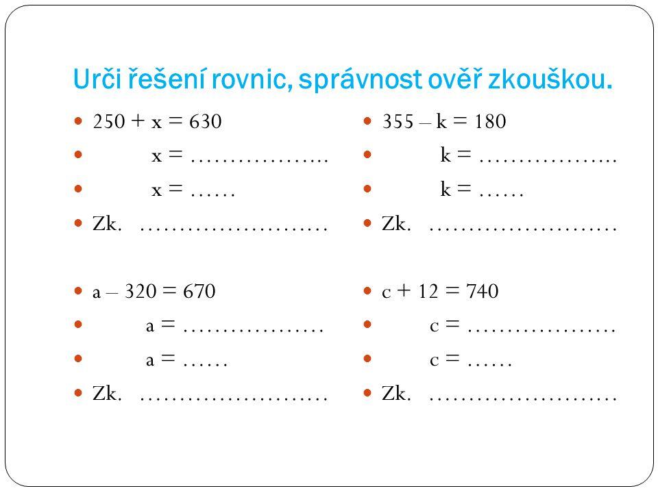 Urči řešení rovnic, správnost ověř zkouškou. 250 + x = 630 x = ……………... x = …… Zk. …………………… a – 320 = 670 a = ……………… a = …… Zk. …………………… 355 – k = 180