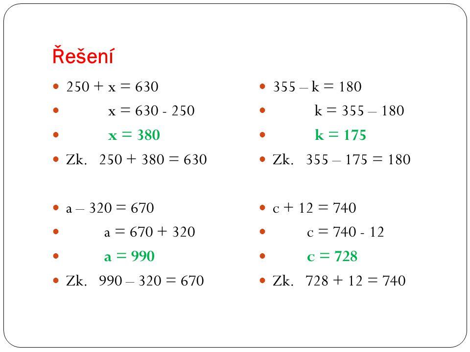 Řešení 250 + x = 630 x = 630 - 250 x = 380 Zk. 250 + 380 = 630 a – 320 = 670 a = 670 + 320 a = 990 Zk. 990 – 320 = 670 355 – k = 180 k = 355 – 180 k =