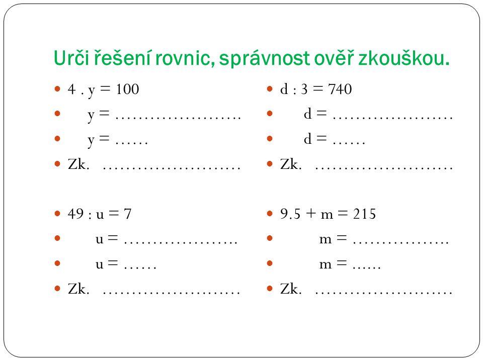 Urči řešení rovnic, správnost ověř zkouškou. 4. y = 100 y = …………………. y = …… Zk. …………………… 49 : u = 7 u = ……………….. u = …… Zk. …………………… d : 3 = 740 d = …