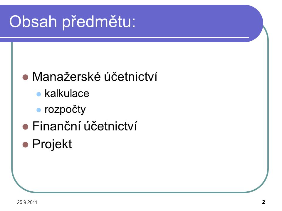 25.9.20113 Obsah předmětu dle setkání: Manažerské účetnictví – kalkulace, rozpočty; zadání průběžného testu Projekt – cíl projektu, zdrojový rozpočet, žádosti a smlouvy; zadání průběžného testu Účtování projektu, vyúčtování, daňové účetnictví, závěrečná zpráva