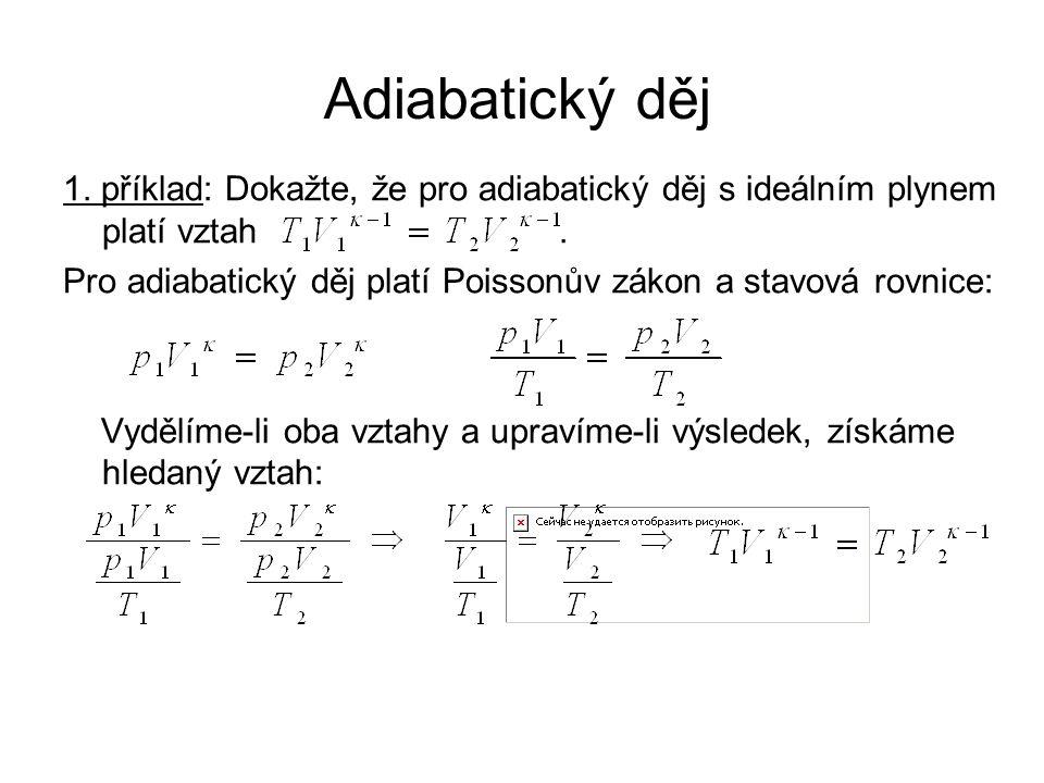 1. příklad: Dokažte, že pro adiabatický děj s ideálním plynem platí vztah. Pro adiabatický děj platí Poissonův zákon a stavová rovnice: Vydělíme-li ob