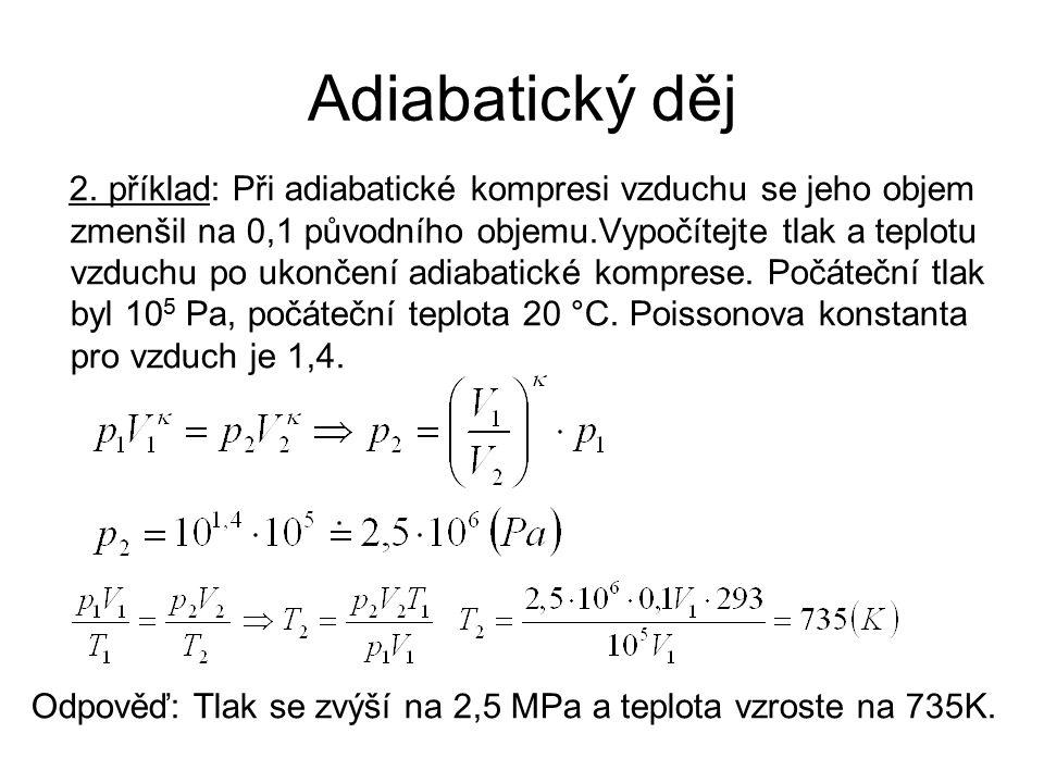 Adiabatický děj 2. příklad: Při adiabatické kompresi vzduchu se jeho objem zmenšil na 0,1 původního objemu.Vypočítejte tlak a teplotu vzduchu po ukonč