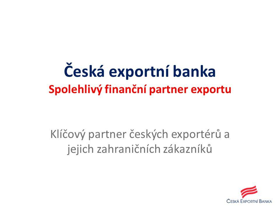 Česká exportní banka Spolehlivý finanční partner exportu Klíčový partner českých exportérů a jejich zahraničních zákazníků