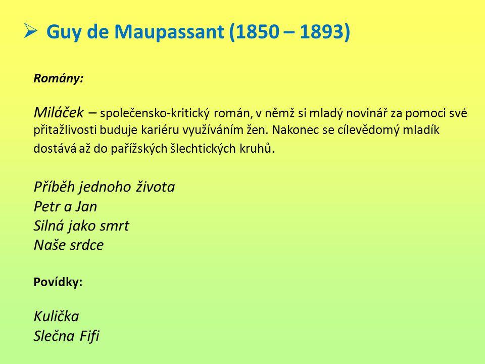 Guy de Maupassant (1850 – 1893) Romány: Miláček – společensko-kritický román, v němž si mladý novinář za pomoci své přitažlivosti buduje kariéru vyu
