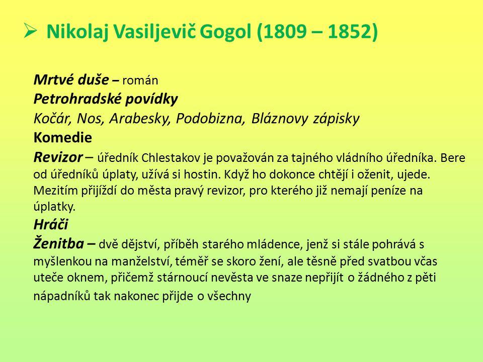  Nikolaj Vasiljevič Gogol (1809 – 1852) Mrtvé duše – román Petrohradské povídky Kočár, Nos, Arabesky, Podobizna, Bláznovy zápisky Komedie Revizor – ú