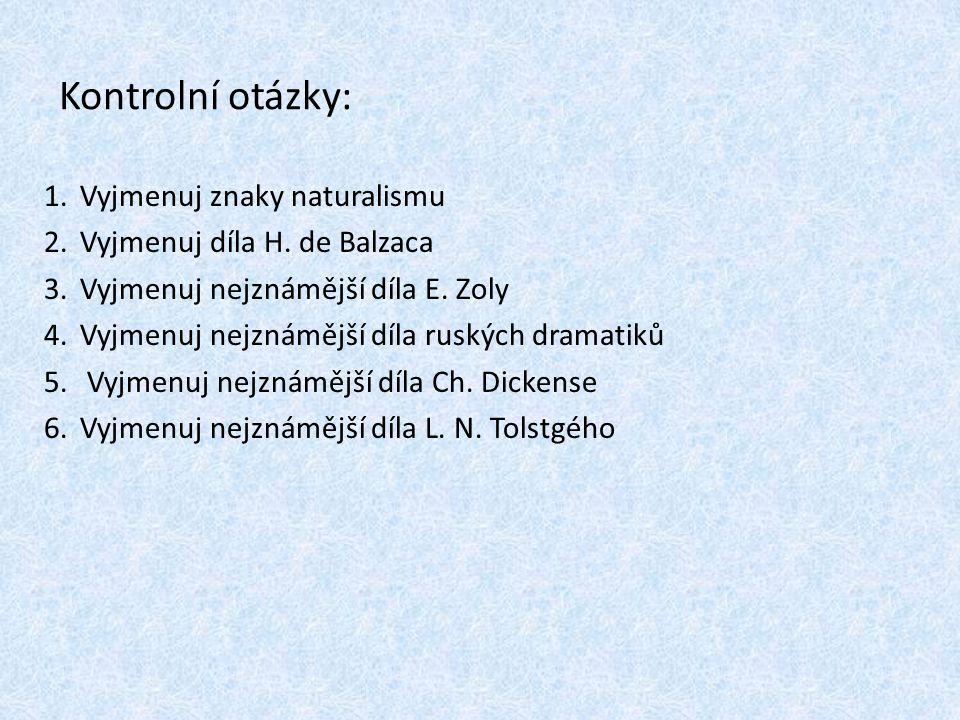 Kontrolní otázky: 1.Vyjmenuj znaky naturalismu 2.Vyjmenuj díla H. de Balzaca 3.Vyjmenuj nejznámější díla E. Zoly 4.Vyjmenuj nejznámější díla ruských d