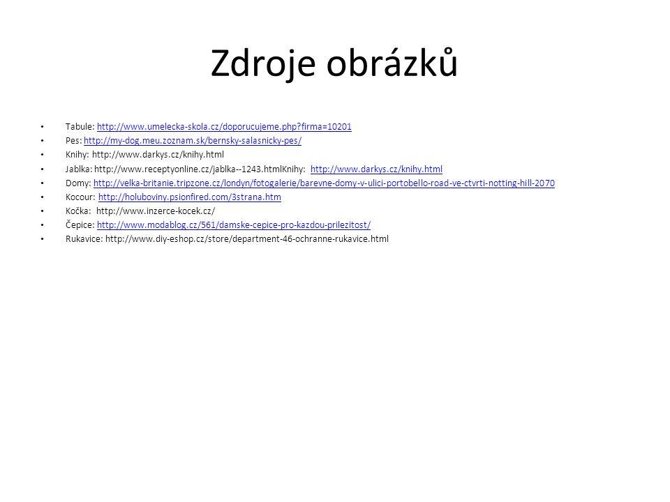 Zdroje obrázků Tabule: http://www.umelecka-skola.cz/doporucujeme.php firma=10201http://www.umelecka-skola.cz/doporucujeme.php firma=10201 Pes: http://my-dog.meu.zoznam.sk/bernsky-salasnicky-pes/http://my-dog.meu.zoznam.sk/bernsky-salasnicky-pes/ Knihy: http://www.darkys.cz/knihy.html Jablka: http://www.receptyonline.cz/jablka--1243.htmlKnihy: http://www.darkys.cz/knihy.htmlhttp://www.darkys.cz/knihy.html Domy: http://velka-britanie.tripzone.cz/londyn/fotogalerie/barevne-domy-v-ulici-portobello-road-ve-ctvrti-notting-hill-2070http://velka-britanie.tripzone.cz/londyn/fotogalerie/barevne-domy-v-ulici-portobello-road-ve-ctvrti-notting-hill-2070 Kocour: http://holuboviny.psionfired.com/3strana.htmhttp://holuboviny.psionfired.com/3strana.htm Kočka: http://www.inzerce-kocek.cz/ Čepice: http://www.modablog.cz/561/damske-cepice-pro-kazdou-prilezitost/http://www.modablog.cz/561/damske-cepice-pro-kazdou-prilezitost/ Rukavice: http://www.diy-eshop.cz/store/department-46-ochranne-rukavice.html