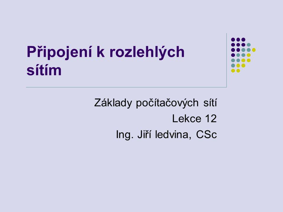 Připojení k rozlehlých sítím Základy počítačových sítí Lekce 12 Ing. Jiří ledvina, CSc