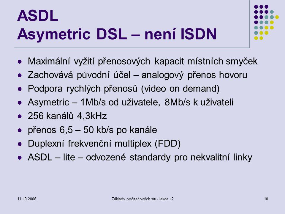 11.10.2006Základy počítačových sítí - lekce 1210 ASDL Asymetric DSL – není ISDN Maximální vyžití přenosových kapacit místních smyček Zachovává původní účel – analogový přenos hovoru Podpora rychlých přenosů (video on demand) Asymetric – 1Mb/s od uživatele, 8Mb/s k uživateli 256 kanálů 4,3kHz přenos 6,5 – 50 kb/s po kanále Duplexní frekvenční multiplex (FDD) ASDL – lite – odvozené standardy pro nekvalitní linky