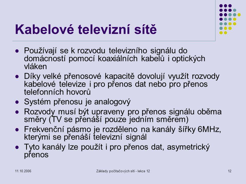 11.10.2006Základy počítačových sítí - lekce 1212 Kabelové televizní sítě Používají se k rozvodu televizního signálu do domácností pomocí koaxiálních kabelů i optických vláken Díky velké přenosové kapacitě dovolují využít rozvody kabelové televize i pro přenos dat nebo pro přenos telefonních hovorů Systém přenosu je analogový Rozvody musí být upraveny pro přenos signálu oběma směry (TV se přenáší pouze jedním směrem) Frekvenční pásmo je rozděleno na kanály šířky 6MHz, kterými se přenáší televizní signál Tyto kanály lze použít i pro přenos dat, asymetrický přenos