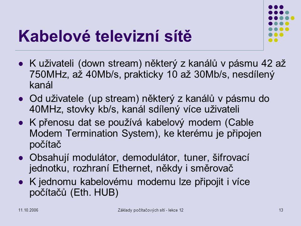 11.10.2006Základy počítačových sítí - lekce 1213 Kabelové televizní sítě K uživateli (down stream) některý z kanálů v pásmu 42 až 750MHz, až 40Mb/s, prakticky 10 až 30Mb/s, nesdílený kanál Od uživatele (up stream) některý z kanálů v pásmu do 40MHz, stovky kb/s, kanál sdílený více uživateli K přenosu dat se používá kabelový modem (Cable Modem Termination System), ke kterému je připojen počítač Obsahují modulátor, demodulátor, tuner, šifrovací jednotku, rozhraní Ethernet, někdy i směrovač K jednomu kabelovému modemu lze připojit i více počítačů (Eth.