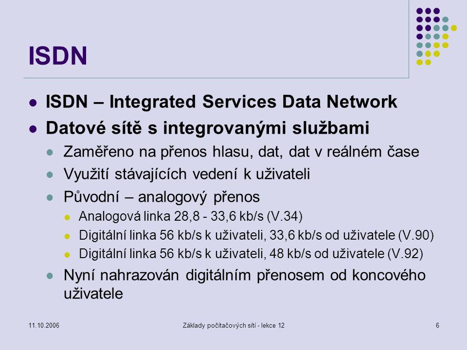 11.10.2006Základy počítačových sítí - lekce 126 ISDN ISDN – Integrated Services Data Network Datové sítě s integrovanými službami Zaměřeno na přenos hlasu, dat, dat v reálném čase Využití stávajících vedení k uživateli Původní – analogový přenos Analogová linka 28,8 - 33,6 kb/s (V.34) Digitální linka 56 kb/s k uživateli, 33,6 kb/s od uživatele (V.90) Digitální linka 56 kb/s k uživateli, 48 kb/s od uživatele (V.92) Nyní nahrazován digitálním přenosem od koncového uživatele