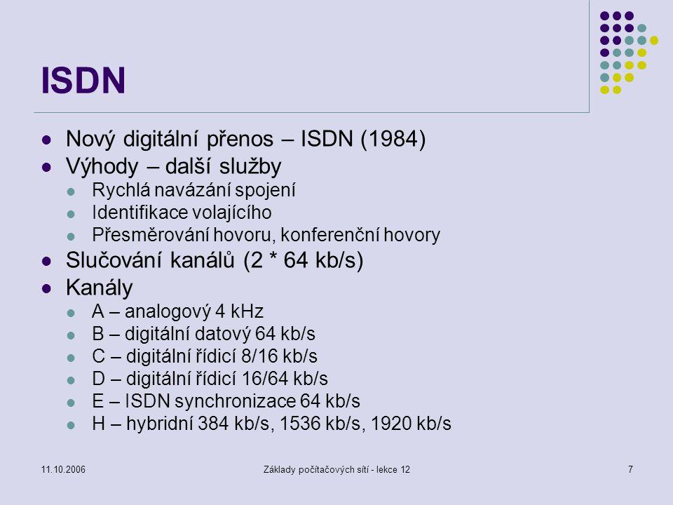 11.10.2006Základy počítačových sítí - lekce 127 ISDN Nový digitální přenos – ISDN (1984) Výhody – další služby Rychlá navázání spojení Identifikace volajícího Přesměrování hovoru, konferenční hovory Slučování kanálů (2 * 64 kb/s) Kanály A – analogový 4 kHz B – digitální datový 64 kb/s C – digitální řídicí 8/16 kb/s D – digitální řídicí 16/64 kb/s E – ISDN synchronizace 64 kb/s H – hybridní 384 kb/s, 1536 kb/s, 1920 kb/s