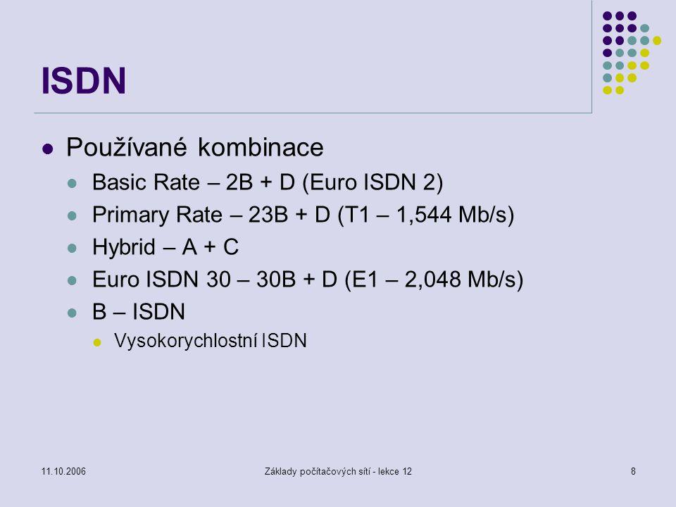 11.10.2006Základy počítačových sítí - lekce 128 ISDN Používané kombinace Basic Rate – 2B + D (Euro ISDN 2) Primary Rate – 23B + D (T1 – 1,544 Mb/s) Hybrid – A + C Euro ISDN 30 – 30B + D (E1 – 2,048 Mb/s) B – ISDN Vysokorychlostní ISDN