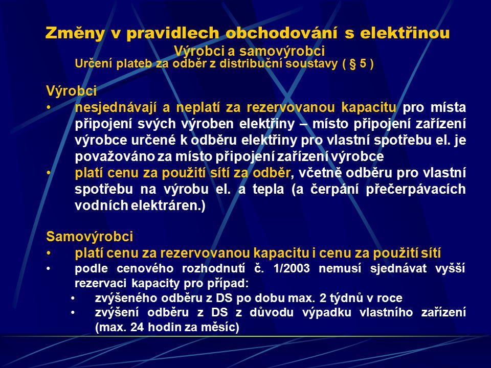 Změny v pravidlech obchodování s elektřinou Výrobci a samovýrobci Určení plateb za odběr z distribuční soustavy ( § 5 ) Výrobci nesjednávají a neplatí za rezervovanou kapacitu pro místa připojení svých výroben elektřiny – místo připojení zařízení výrobce určené k odběru elektřiny pro vlastní spotřebu el.