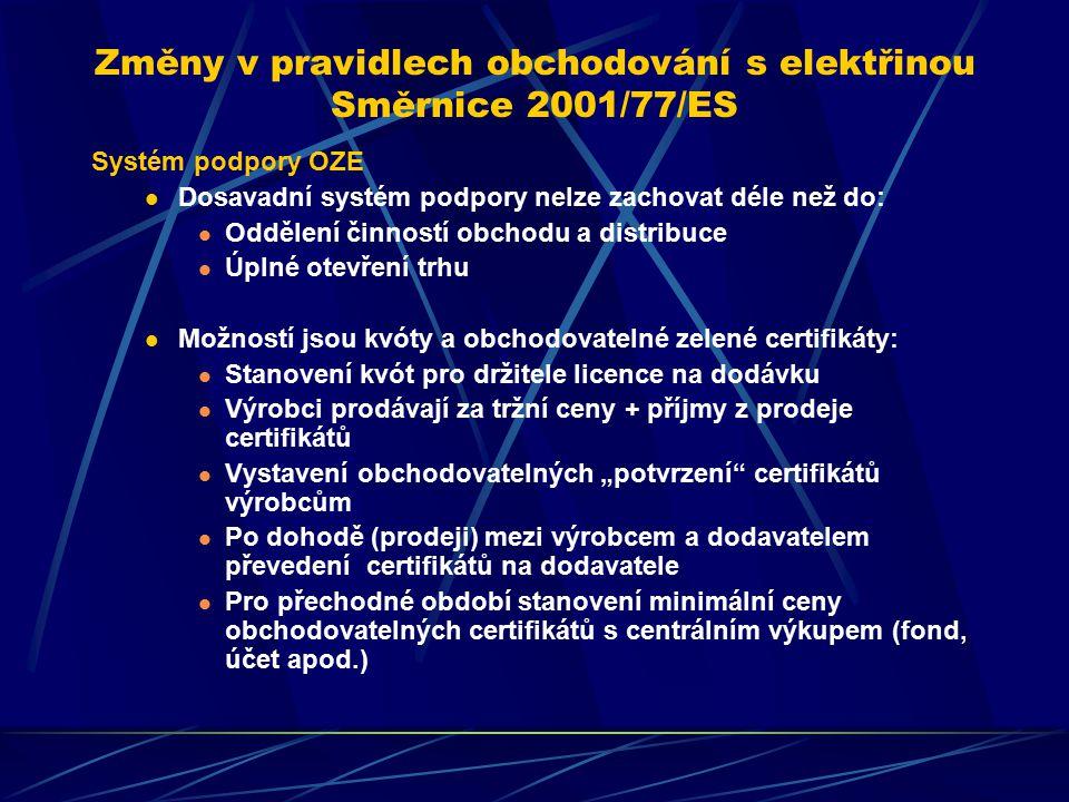 """Změny v pravidlech obchodování s elektřinou Směrnice 2001/77/ES Systém podpory OZE Dosavadní systém podpory nelze zachovat déle než do: Oddělení činností obchodu a distribuce Úplné otevření trhu Možností jsou kvóty a obchodovatelné zelené certifikáty: Stanovení kvót pro držitele licence na dodávku Výrobci prodávají za tržní ceny + příjmy z prodeje certifikátů Vystavení obchodovatelných """"potvrzení certifikátů výrobcům Po dohodě (prodeji) mezi výrobcem a dodavatelem převedení certifikátů na dodavatele Pro přechodné období stanovení minimální ceny obchodovatelných certifikátů s centrálním výkupem (fond, účet apod.)"""