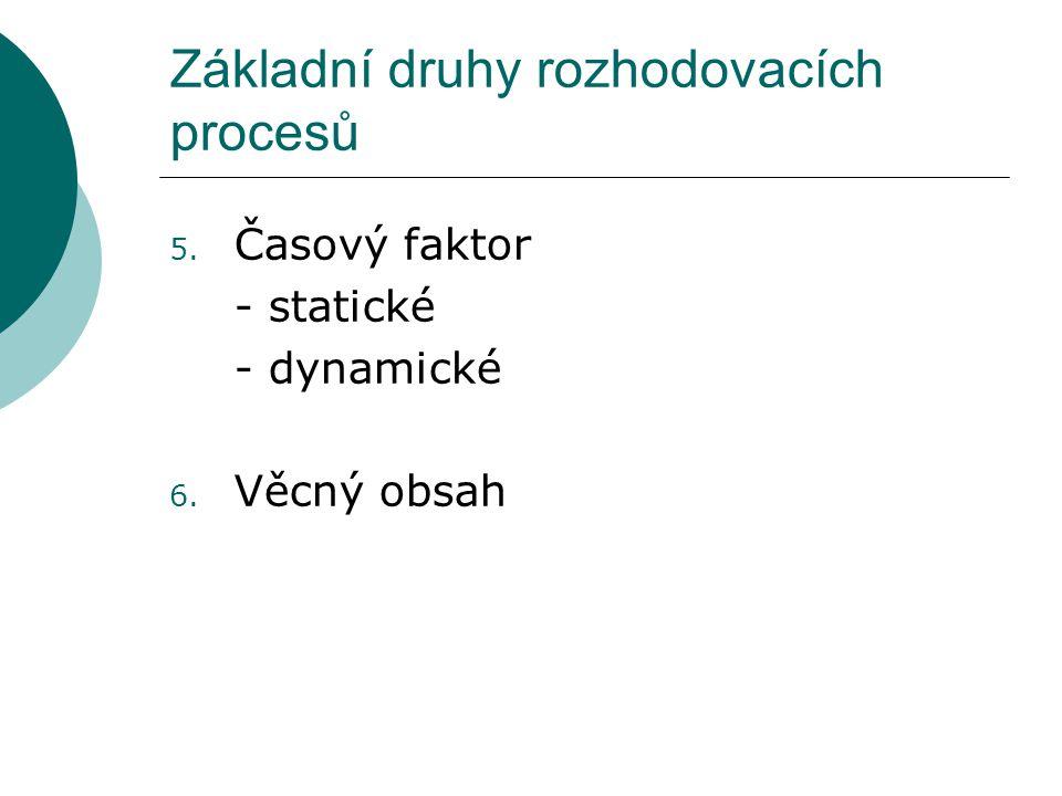 Základní druhy rozhodovacích procesů 5. Časový faktor - statické - dynamické 6. Věcný obsah