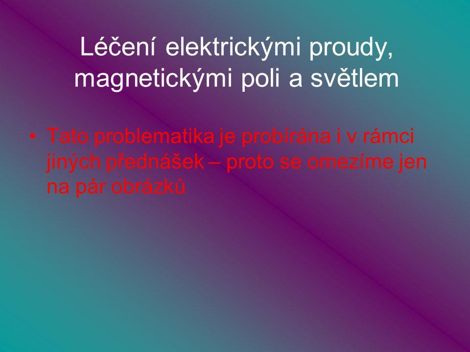 Léčení elektrickými proudy, magnetickými poli a světlem Tato problematika je probírána i v rámci jiných přednášek – proto se omezíme jen na pár obrázků