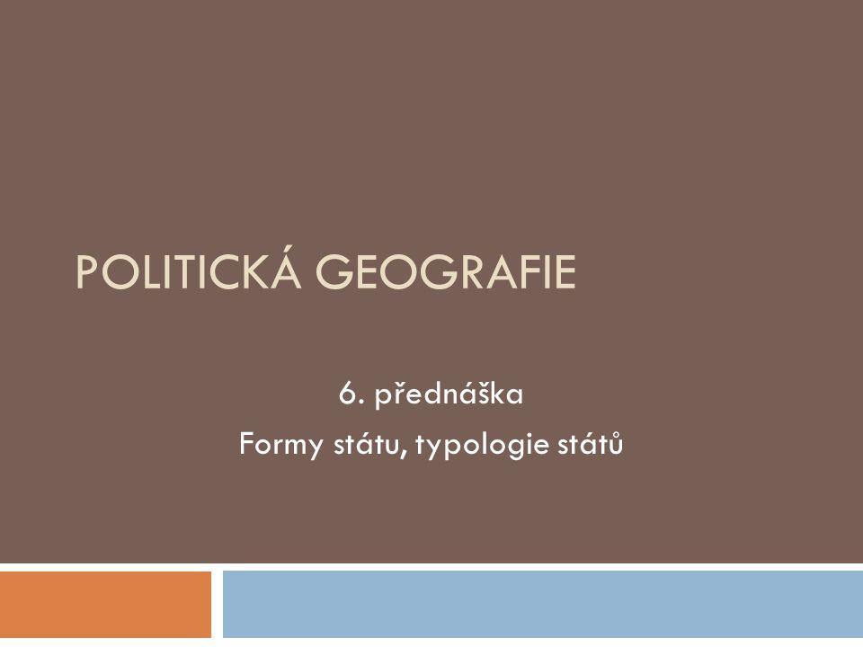 POLITICKÁ GEOGRAFIE 6. přednáška Formy státu, typologie států
