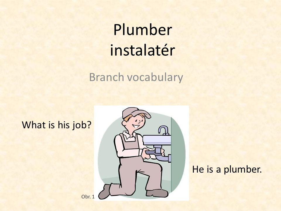 Plumber instalatér Branch vocabulary What is his job? He is a plumber. Obr. 1