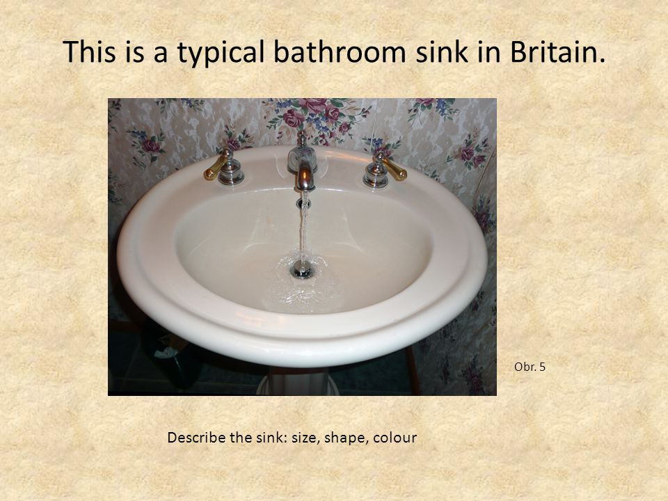 This is a typical bathroom sink in Britain. Obr. 5 Describe the sink: size, shape, colour