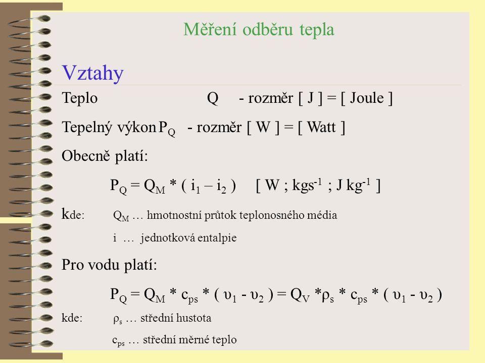 Měření odběru tepla Vztahy Teplo Q - rozměr [ J ] = [ Joule ] Tepelný výkonP Q - rozměr [ W ] = [ Watt ] Obecně platí: P Q = Q M * ( i 1 – i 2 ) [ W ; kgs -1 ; J kg -1 ] k de: Q M … hmotnostní průtok teplonosného média i … jednotková entalpie Pro vodu platí: P Q = Q M * c ps * ( υ 1 - υ 2 ) = Q V *ρ s * c ps * ( υ 1 - υ 2 ) kde: ρ s … střední hustota c ps … střední měrné teplo