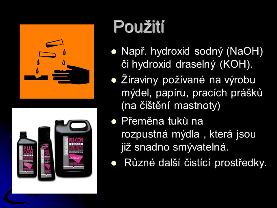 Použití Např. hydroxid sodný (NaOH) či hydroxid draselný (KOH). Žíraviny požívané na výrobu mýdel, papíru, pracích prášků (na čištění mastnoty) Přeměn