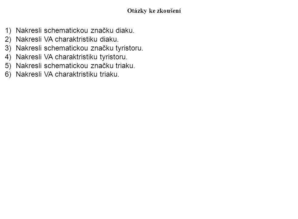Otázky ke zkoušení 1)Nakresli schematickou značku diaku. 2)Nakresli VA charaktristiku diaku. 3)Nakresli schematickou značku tyristoru. 4)Nakresli VA c