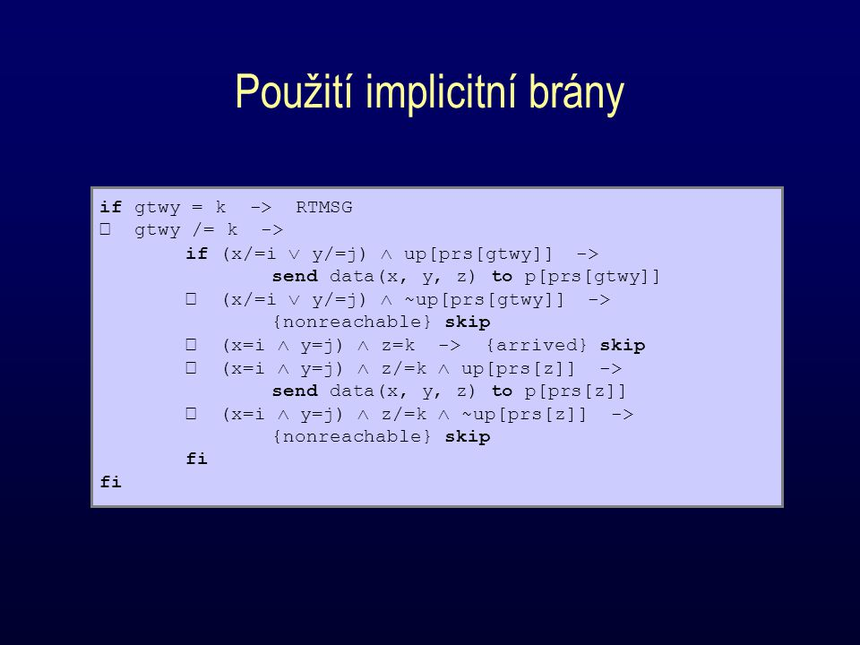 Použití implicitní brány if gtwy = k -> RTMSG gtwy /= k -> if (x/=i  y/=j)  up[prs[gtwy]] -> send data(x, y, z) to p[prs[gtwy]] (x/=i  y/=j)  ~up[