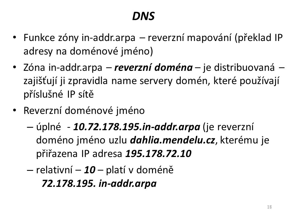 18 DNS Funkce zóny in-addr.arpa – reverzní mapování (překlad IP adresy na doménové jméno) Zóna in-addr.arpa – reverzní doména – je distribuovaná – zaj
