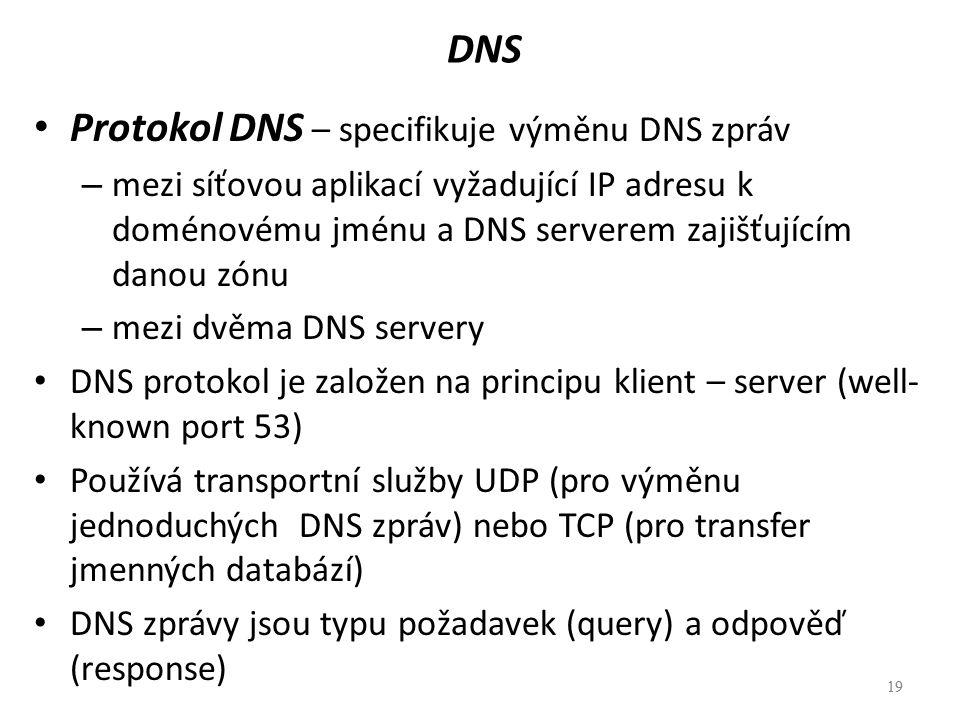 19 DNS Protokol DNS – specifikuje výměnu DNS zpráv – mezi síťovou aplikací vyžadující IP adresu k doménovému jménu a DNS serverem zajišťujícím danou z