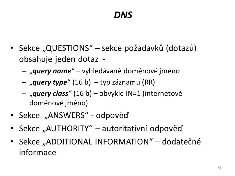 "24 DNS Sekce ""QUESTIONS"" – sekce požadavků (dotazů) obsahuje jeden dotaz - – ""query name"" – vyhledávané doménové jméno – ""query type"" (16 b) – typ záz"