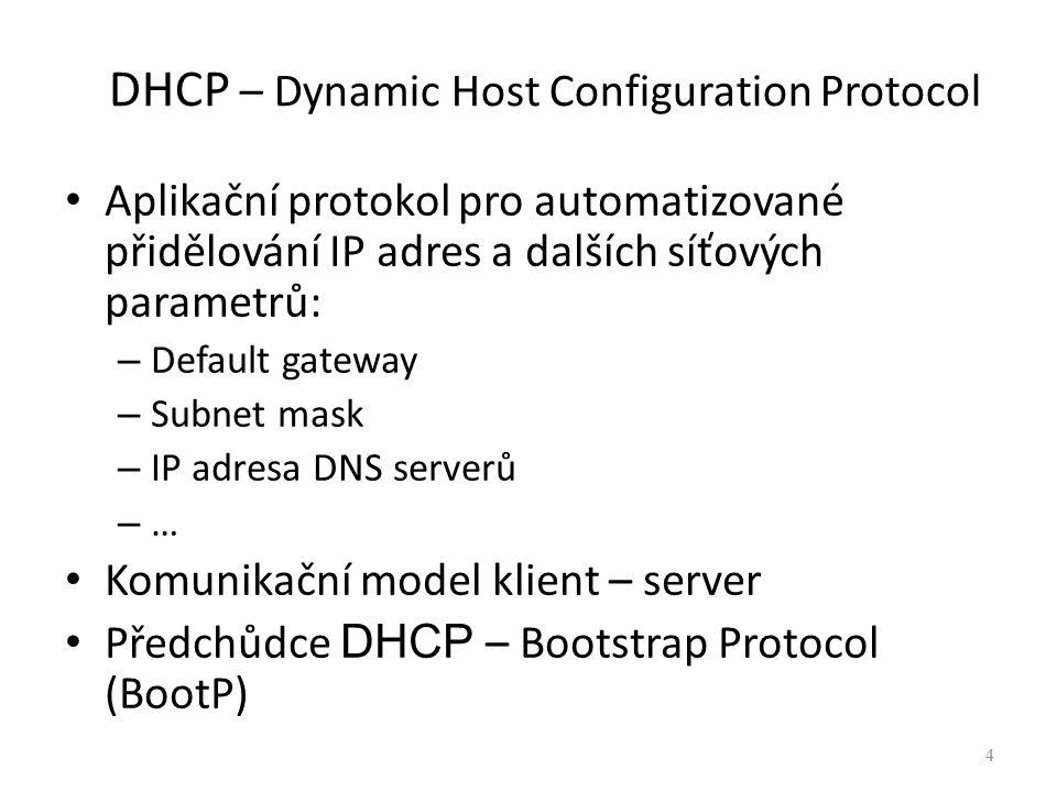 4 DHCP – Dynamic Host Configuration Protocol Aplikační protokol pro automatizované přidělování IP adres a dalších síťových parametrů: – Default gatewa