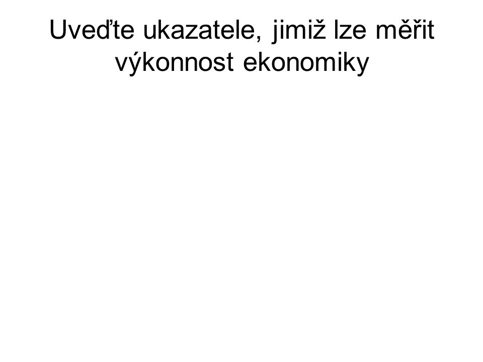 Uveďte ukazatele, jimiž lze měřit výkonnost ekonomiky GDP (Gross Domestic Product) GNP (Gross National Product) NEW (Net Economic Welfare) (HDI) (Huma