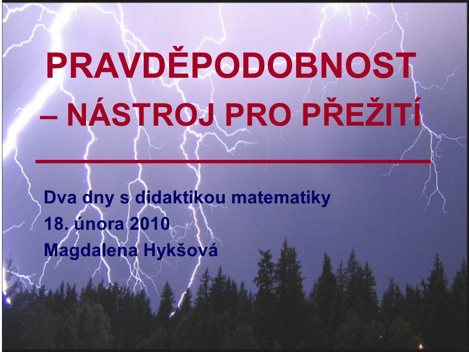 PRAVDĚPODOBNOST – NÁSTROJ PRO PŘEŽITÍ Dva dny s didaktikou matematiky 18. února 2010 Magdalena Hykšová