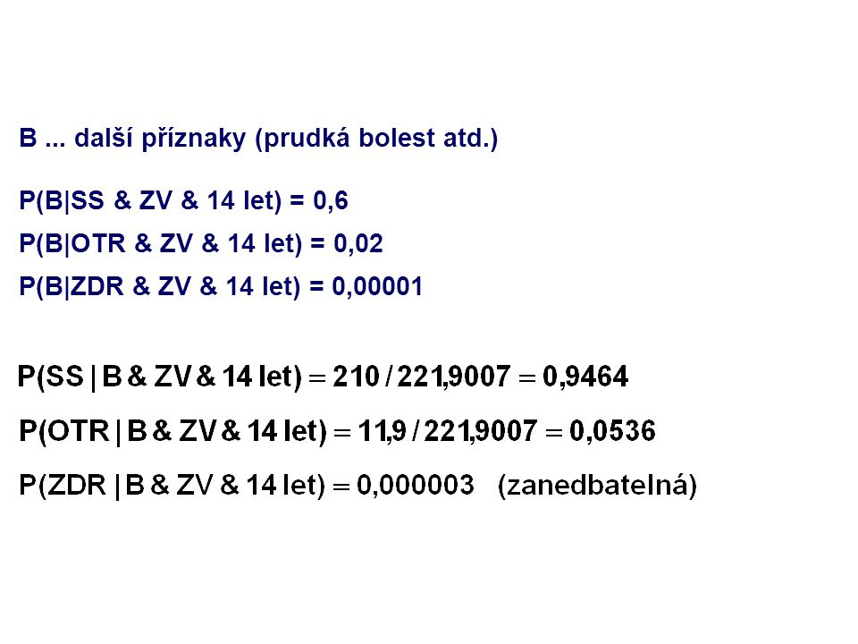 B... další příznaky (prudká bolest atd.) P(B|SS & ZV & 14 let) = 0,6 P(B|OTR & ZV & 14 let) = 0,02 P(B|ZDR & ZV & 14 let) = 0,00001