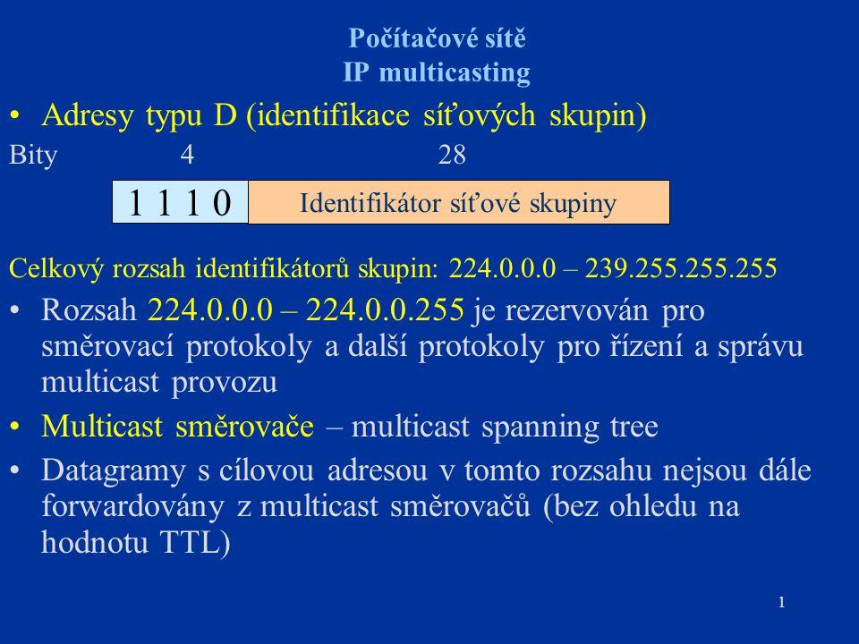 1 Počítačové sítě IP multicasting Adresy typu D (identifikace síťových skupin) Bity 4 28 Celkový rozsah identifikátorů skupin: 224.0.0.0 – 239.255.255.255 Rozsah 224.0.0.0 – 224.0.0.255 je rezervován pro směrovací protokoly a další protokoly pro řízení a správu multicast provozu Multicast směrovače – multicast spanning tree Datagramy s cílovou adresou v tomto rozsahu nejsou dále forwardovány z multicast směrovačů (bez ohledu na hodnotu TTL) Identifikátor síťové skupiny 1 1 1 0